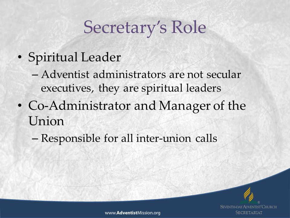 S ECRETARIAT Spiritual Leader – Adventist administrators are not secular executives, they are spiritual leaders Co-Administrator and Manager of the Union – Responsible for all inter-union calls Secretary's Role