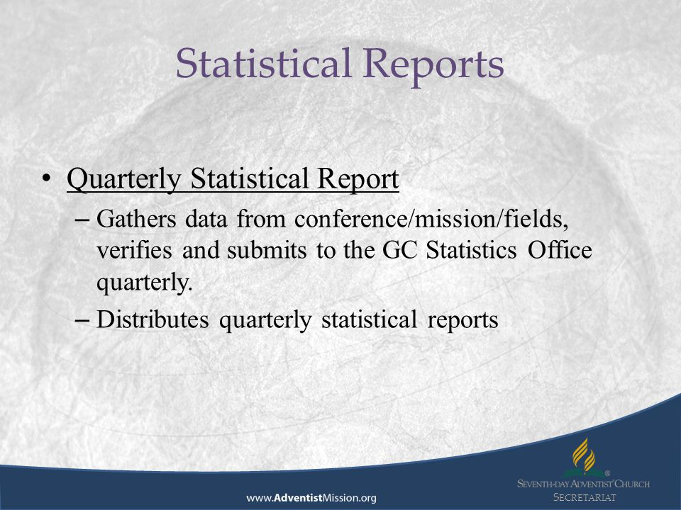 S ECRETARIAT Quarterly Statistical Report – Gathers data from conference/mission/fields, verifies and submits to the GC Statistics Office quarterly. –