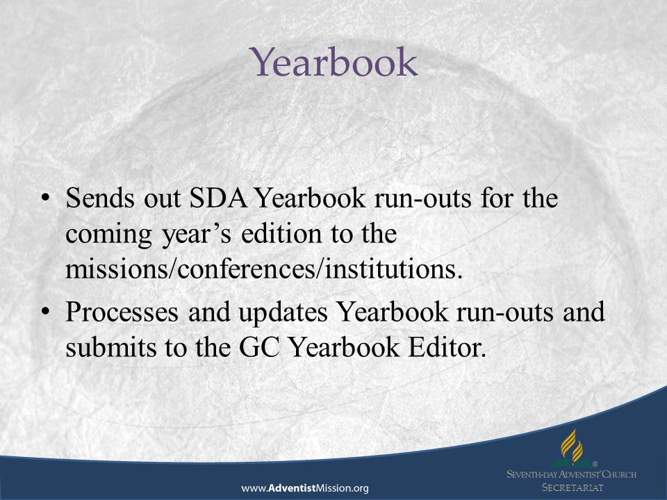 S ECRETARIAT Sends out SDA Yearbook run-outs for the coming year's edition to the missions/conferences/institutions. Processes and updates Yearbook ru
