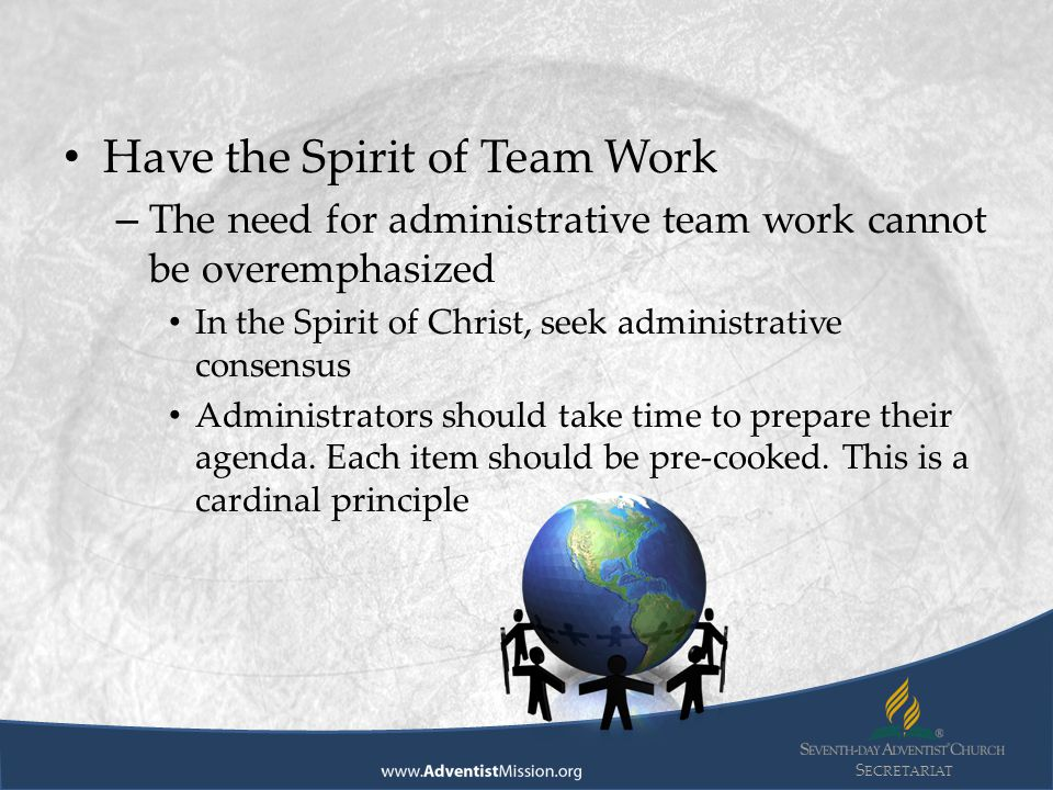 S ECRETARIAT Have the Spirit of Team Work – The need for administrative team work cannot be overemphasized In the Spirit of Christ, seek administrative consensus Administrators should take time to prepare their agenda.