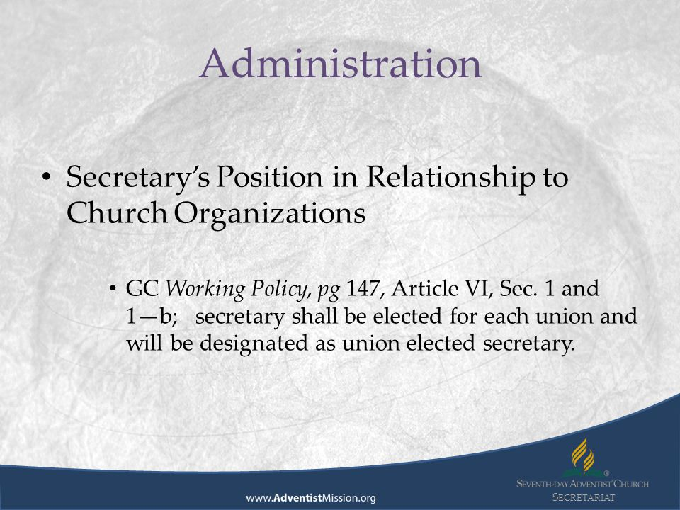 S ECRETARIAT Secretary's Position in Relationship to Church Organizations GC Working Policy, pg 147, Article VI, Sec.