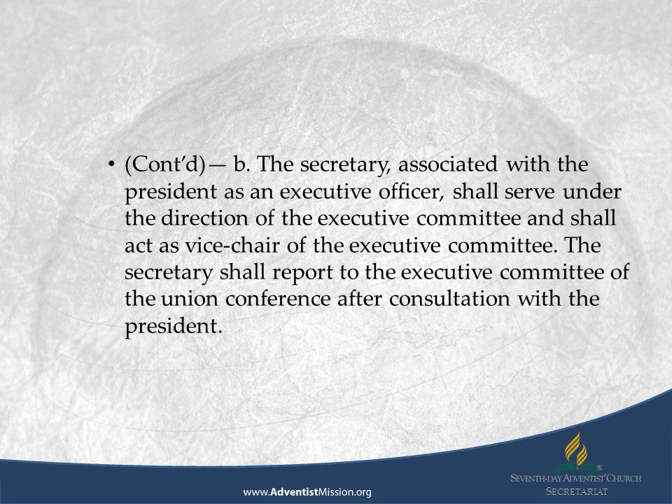 S ECRETARIAT (Cont'd)—It shall be the duty of the secretary to keep the minutes of the union conference constituency meetings and of the executive committee meetings; to furnish copies of these minutes to all members of the executive committee and to the division officers.