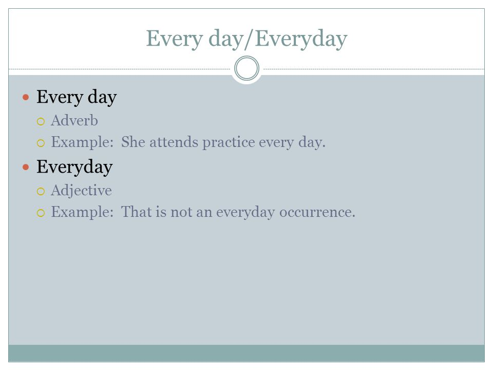 Every day/Everyday Every day  Adverb  Example: She attends practice every day.