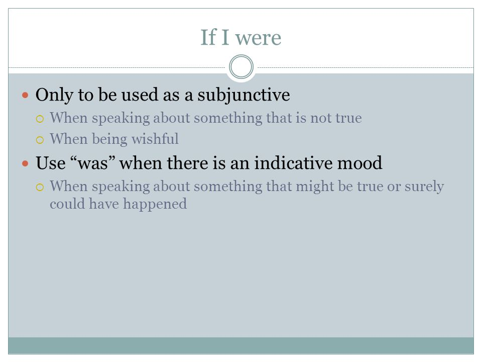 If I were Only to be used as a subjunctive  When speaking about something that is not true  When being wishful Use was when there is an indicative mood  When speaking about something that might be true or surely could have happened
