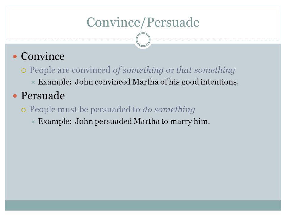 Convince/Persuade Convince  People are convinced of something or that something  Example: John convinced Martha of his good intentions.