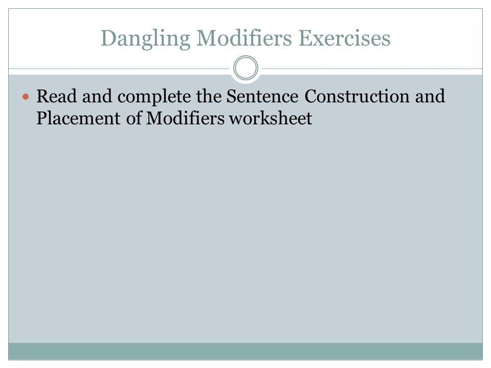 Dangling Modifiers Exercises Read and complete the Sentence Construction and Placement of Modifiers worksheet