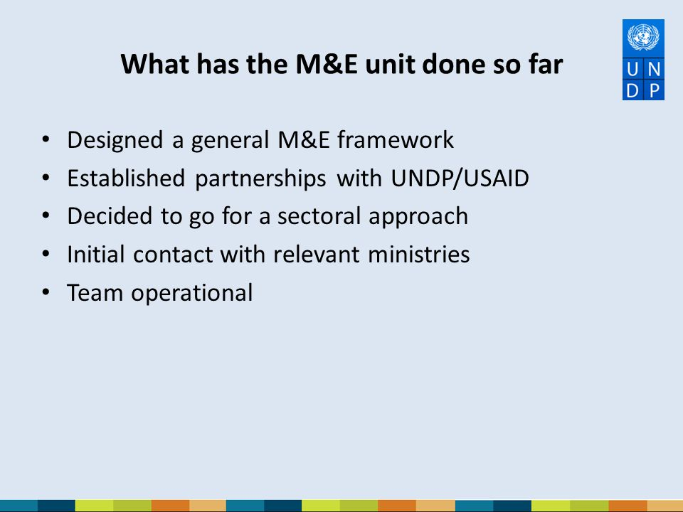What has the M&E unit done so far Designed a general M&E framework Established partnerships with UNDP/USAID Decided to go for a sectoral approach Init