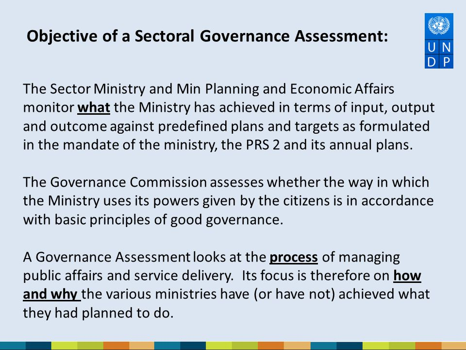 Objective of a Sectoral Governance Assessment: The Sector Ministry and Min Planning and Economic Affairs monitor what the Ministry has achieved in ter
