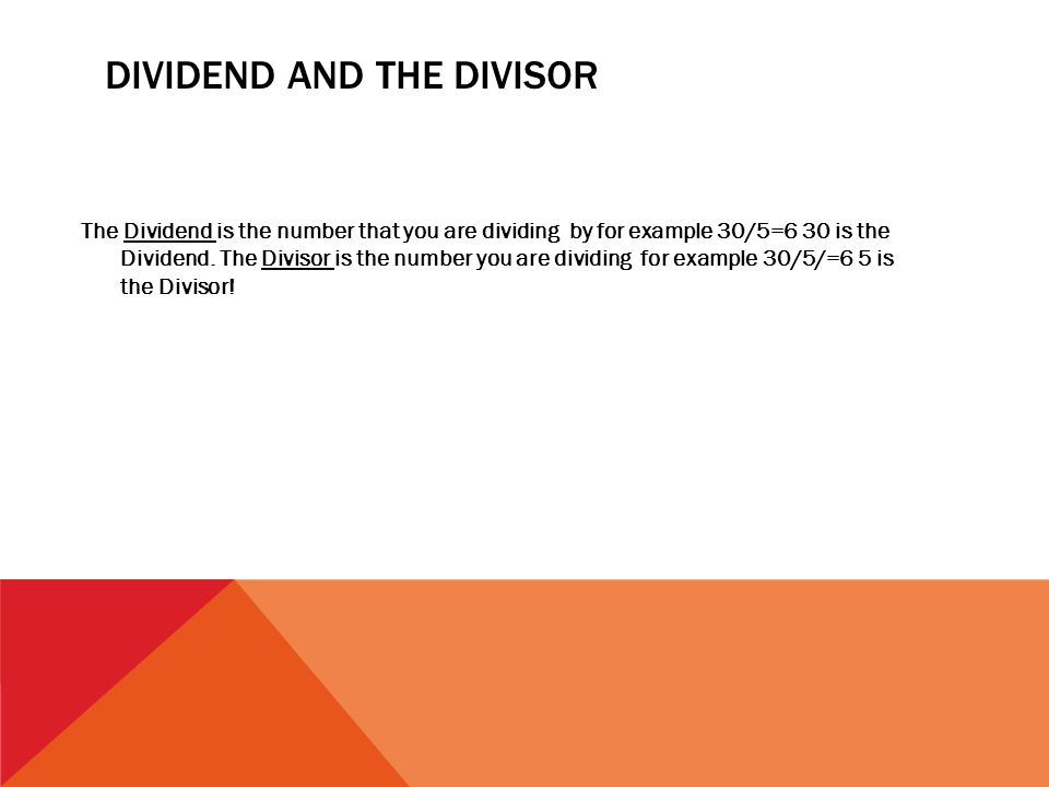 DIVIDEND AND THE DIVISOR The Dividend is the number that you are dividing by for example 30/5=6 30 is the Dividend. The Divisor is the number you are