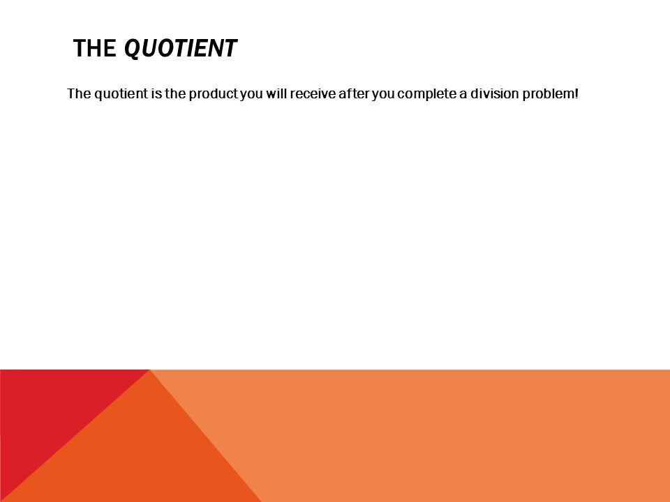 THE QUOTIENT The quotient is the product you will receive after you complete a division problem!