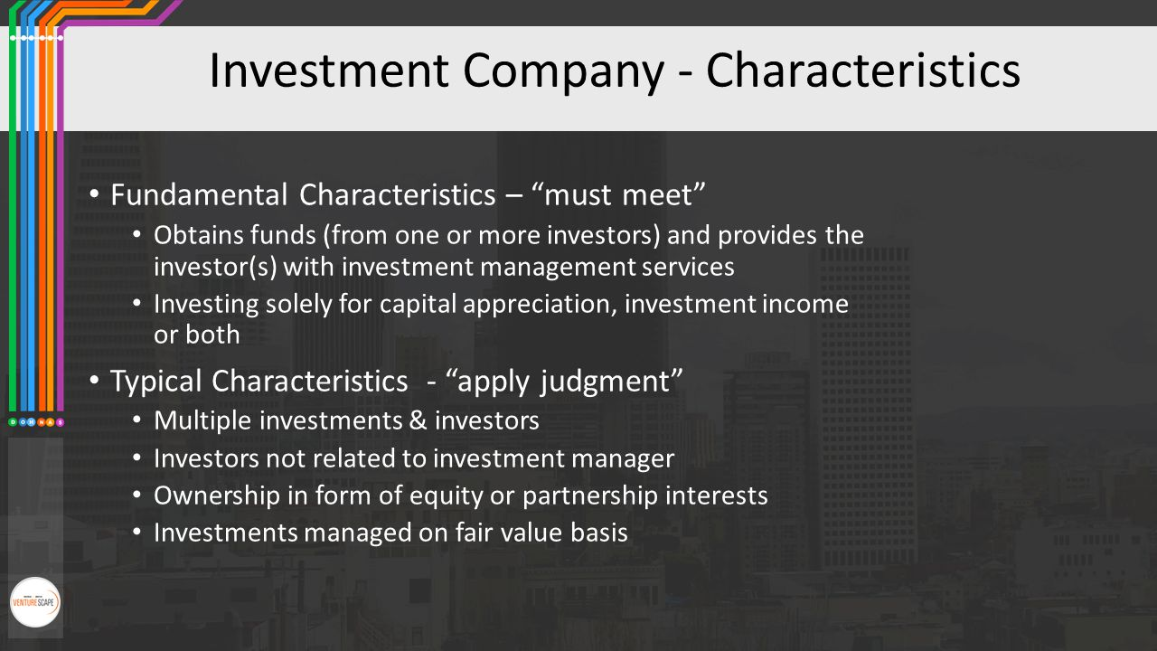 "Investment Company - Characteristics Fundamental Characteristics – ""must meet"" Obtains funds (from one or more investors) and provides the investor(s)"