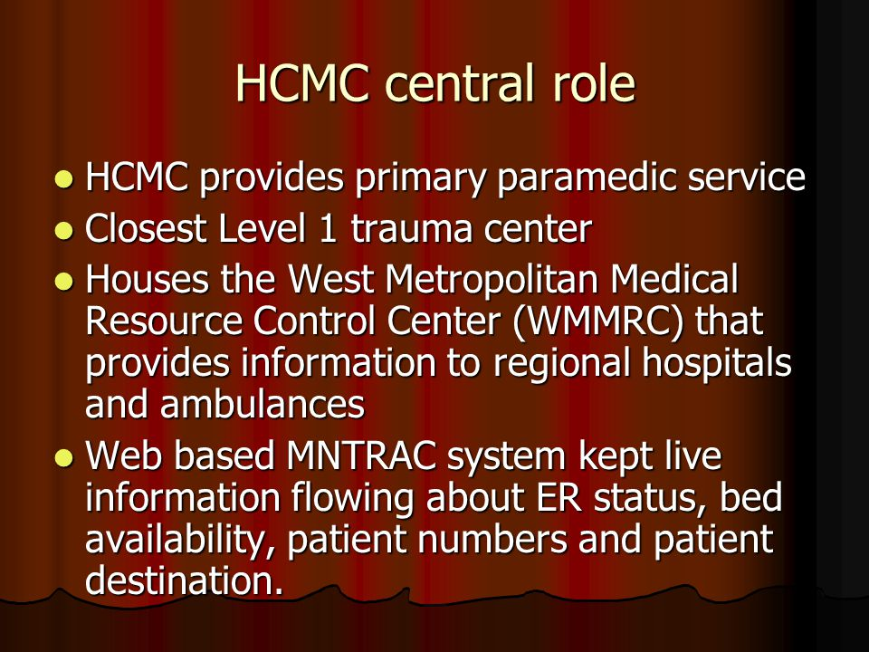 HCMC central role HCMC provides primary paramedic service HCMC provides primary paramedic service Closest Level 1 trauma center Closest Level 1 trauma center Houses the West Metropolitan Medical Resource Control Center (WMMRC) that provides information to regional hospitals and ambulances Houses the West Metropolitan Medical Resource Control Center (WMMRC) that provides information to regional hospitals and ambulances Web based MNTRAC system kept live information flowing about ER status, bed availability, patient numbers and patient destination.