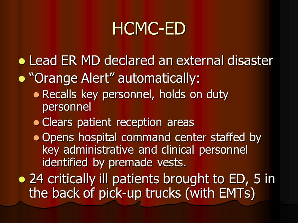 HCMC-ED Lead ER MD declared an external disaster Lead ER MD declared an external disaster Orange Alert automatically: Orange Alert automatically: Recalls key personnel, holds on duty personnel Recalls key personnel, holds on duty personnel Clears patient reception areas Clears patient reception areas Opens hospital command center staffed by key administrative and clinical personnel identified by premade vests.