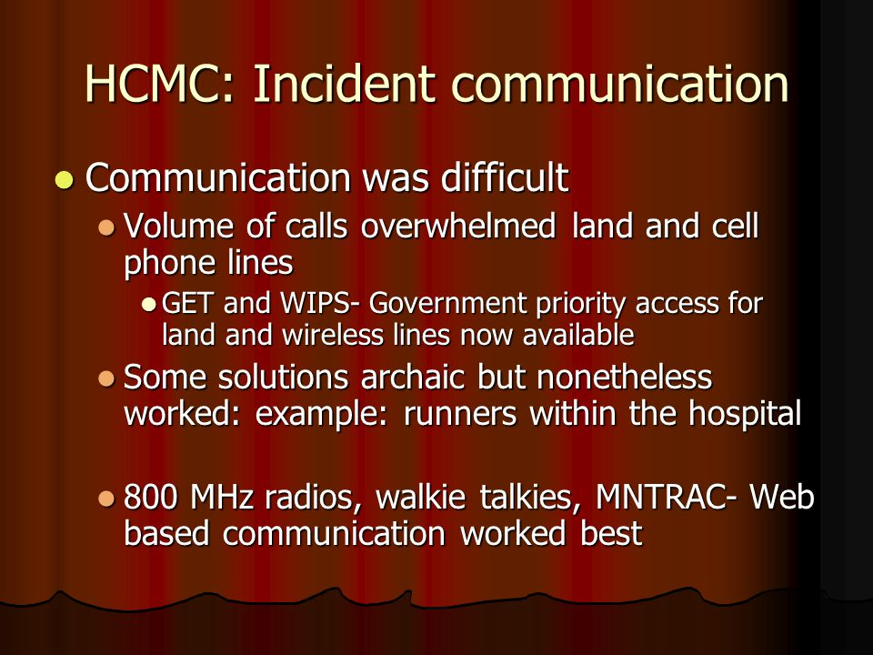 HCMC: Incident communication Communication was difficult Communication was difficult Volume of calls overwhelmed land and cell phone lines Volume of calls overwhelmed land and cell phone lines GET and WIPS- Government priority access for land and wireless lines now available GET and WIPS- Government priority access for land and wireless lines now available Some solutions archaic but nonetheless worked: example: runners within the hospital Some solutions archaic but nonetheless worked: example: runners within the hospital 800 MHz radios, walkie talkies, MNTRAC- Web based communication worked best 800 MHz radios, walkie talkies, MNTRAC- Web based communication worked best
