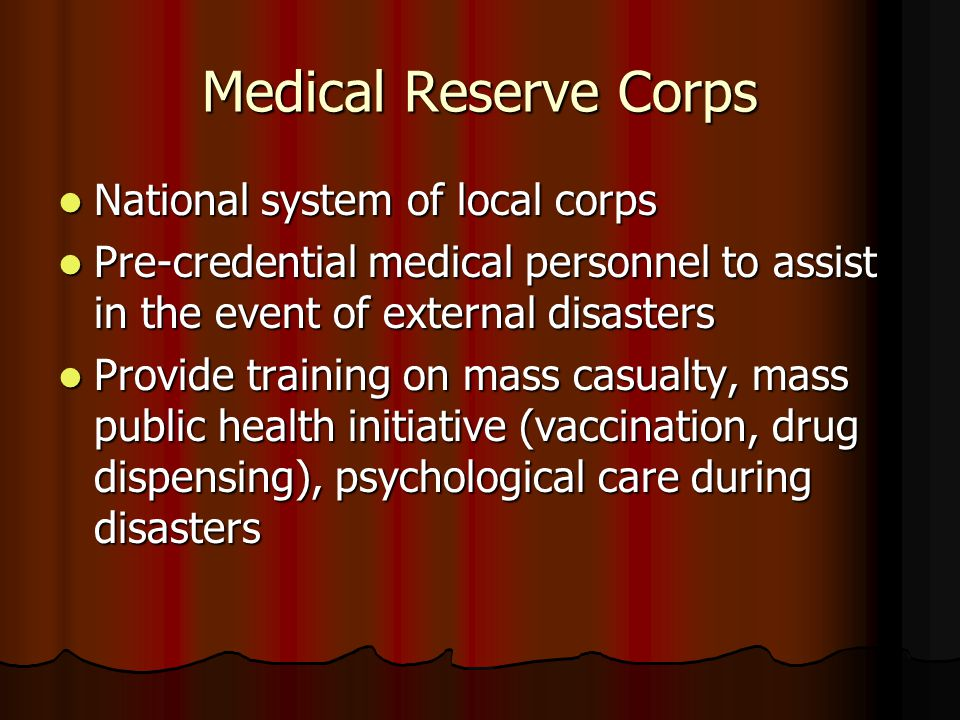 Medical Reserve Corps National system of local corps National system of local corps Pre-credential medical personnel to assist in the event of external disasters Pre-credential medical personnel to assist in the event of external disasters Provide training on mass casualty, mass public health initiative (vaccination, drug dispensing), psychological care during disasters Provide training on mass casualty, mass public health initiative (vaccination, drug dispensing), psychological care during disasters