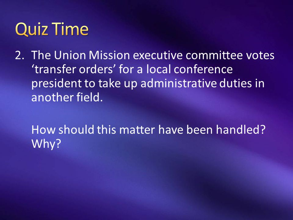 2.The Union Mission executive committee votes 'transfer orders' for a local conference president to take up administrative duties in another field. Ho