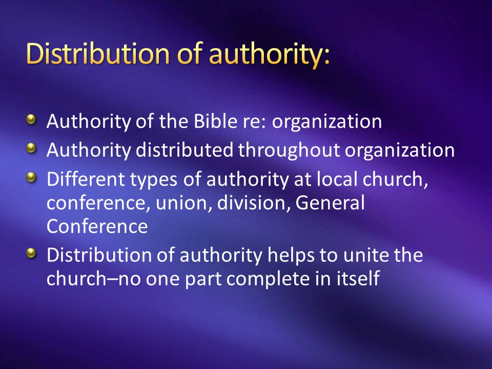 Authority of the Bible re: organization Authority distributed throughout organization Different types of authority at local church, conference, union,
