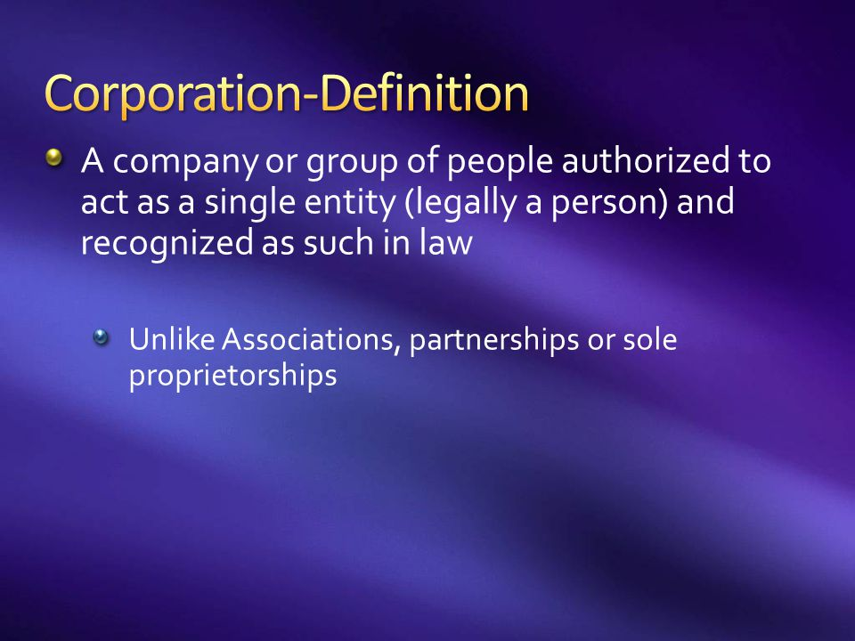 A company or group of people authorized to act as a single entity (legally a person) and recognized as such in law Unlike Associations, partnerships o