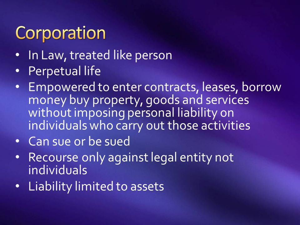 In Law, treated like person Perpetual life Empowered to enter contracts, leases, borrow money buy property, goods and services without imposing person