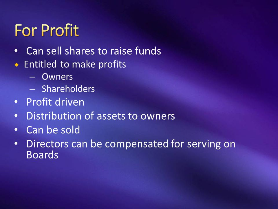 Can sell shares to raise funds  Entitled to make profits – Owners – Shareholders Profit driven Distribution of assets to owners Can be sold Directors
