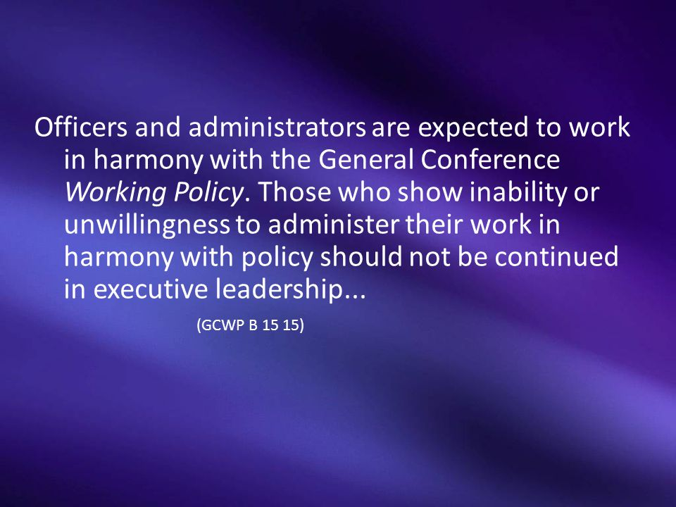 Officers and administrators are expected to work in harmony with the General Conference Working Policy. Those who show inability or unwillingness to a