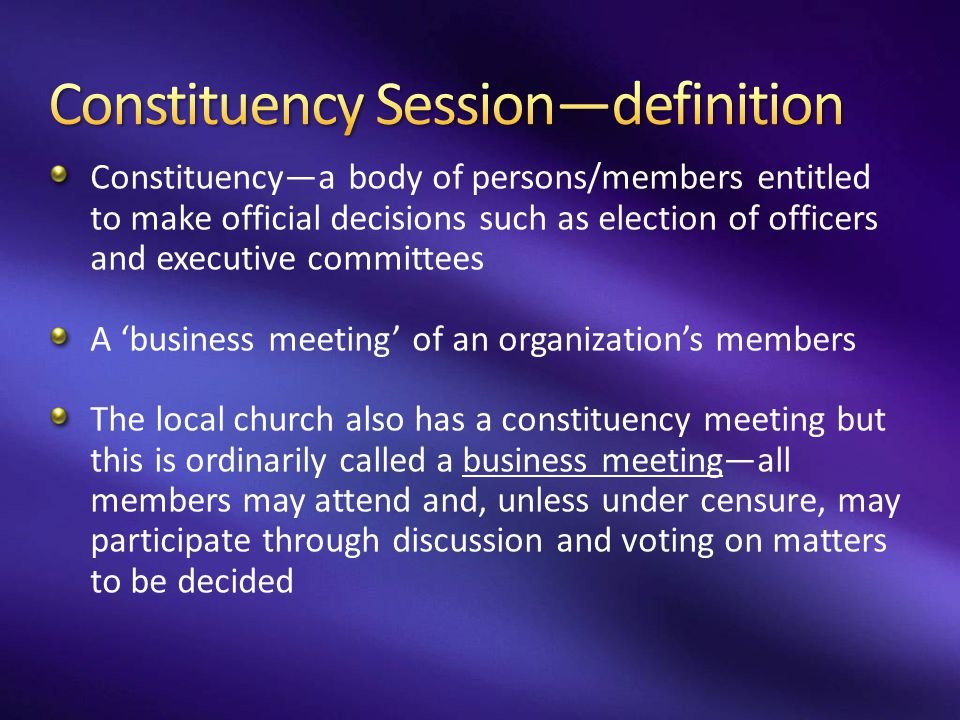 Constituency—a body of persons/members entitled to make official decisions such as election of officers and executive committees A 'business meeting'