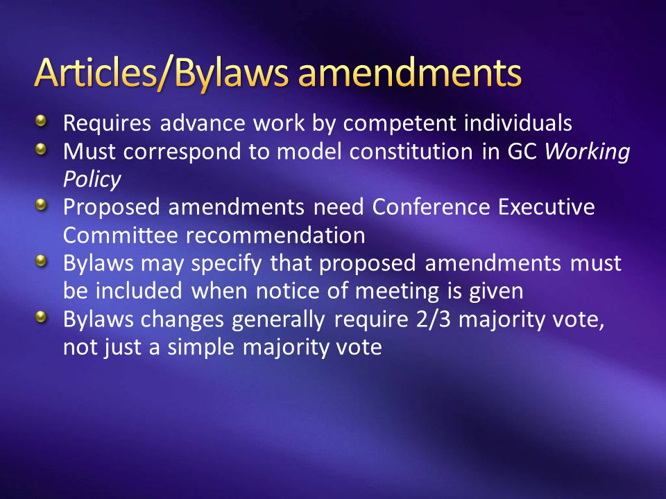 Requires advance work by competent individuals Must correspond to model constitution in GC Working Policy Proposed amendments need Conference Executiv