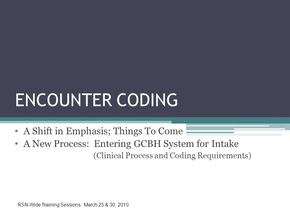 ENCOUNTER CODING A Shift in Emphasis; Things To Come A New Process: Entering GCBH System for Intake (Clinical Process and Coding Requirements) RSN-Wide Training Sessions: March 25 & 30, 2010