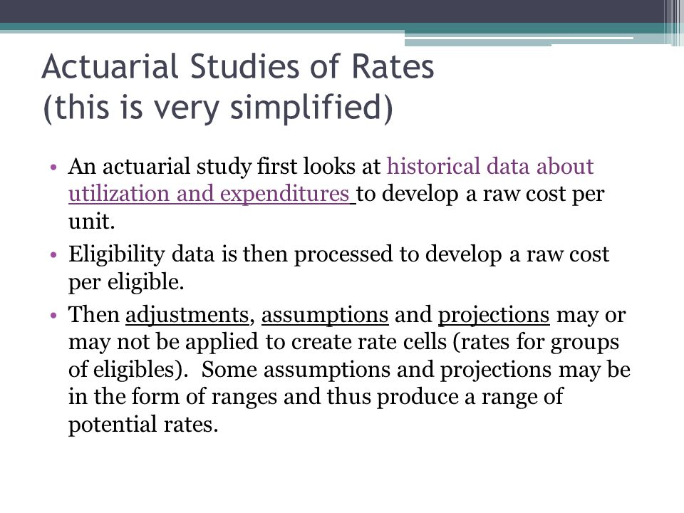 Actuarial Studies of Rates (this is very simplified) An actuarial study first looks at historical data about utilization and expenditures to develop a raw cost per unit.