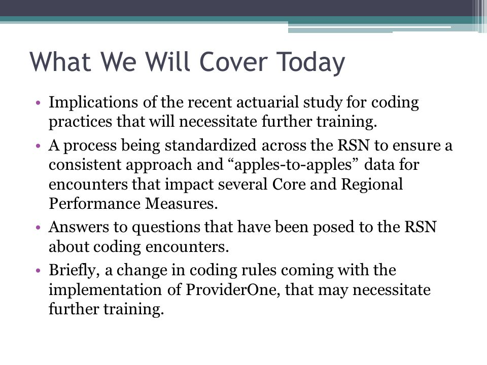 What We Will Cover Today Implications of the recent actuarial study for coding practices that will necessitate further training.