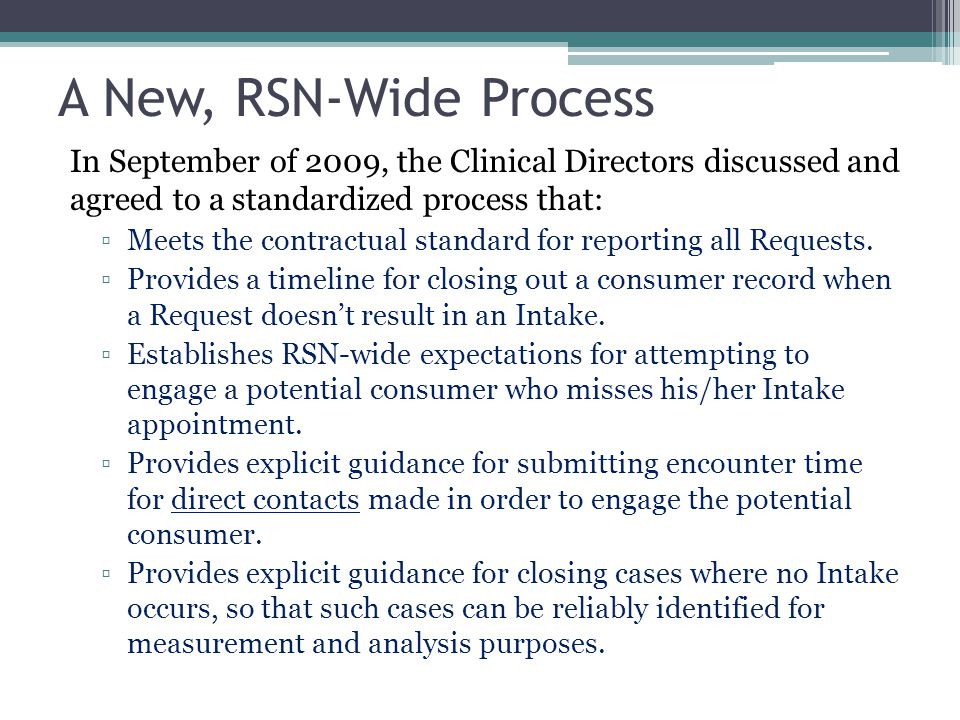 A New, RSN-Wide Process In September of 2009, the Clinical Directors discussed and agreed to a standardized process that: ▫Meets the contractual standard for reporting all Requests.