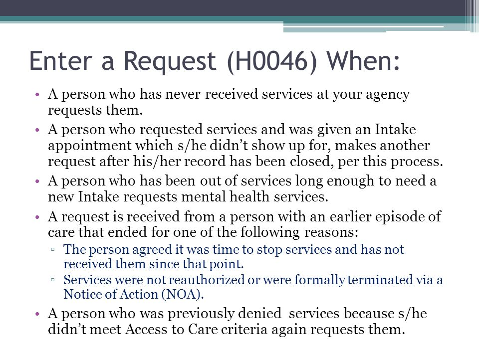 Enter a Request (H0046) When: A person who has never received services at your agency requests them.