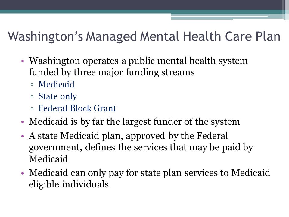 Washington's Managed Mental Health Care Plan Washington operates a public mental health system funded by three major funding streams ▫Medicaid ▫State only ▫Federal Block Grant Medicaid is by far the largest funder of the system A state Medicaid plan, approved by the Federal government, defines the services that may be paid by Medicaid Medicaid can only pay for state plan services to Medicaid eligible individuals