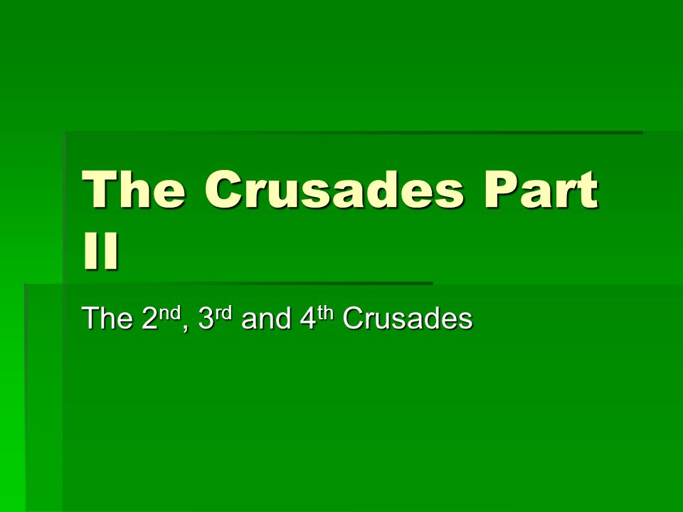 The Crusades Part II The 2 nd, 3 rd and 4 th Crusades