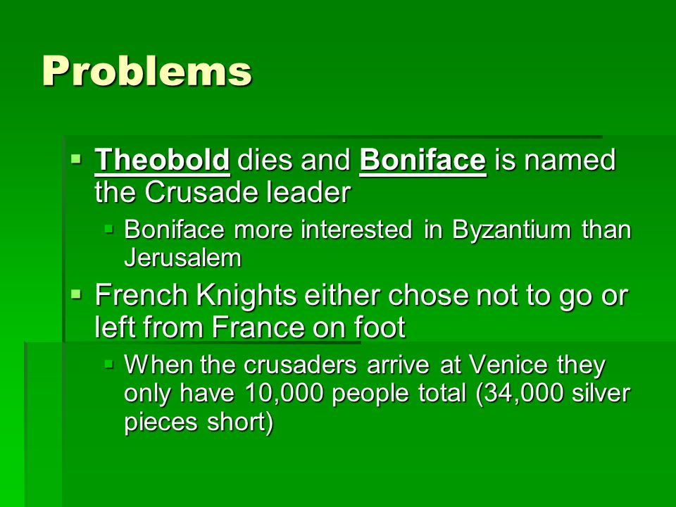 Problems  Theobold dies and Boniface is named the Crusade leader  Boniface more interested in Byzantium than Jerusalem  French Knights either chose not to go or left from France on foot  When the crusaders arrive at Venice they only have 10,000 people total (34,000 silver pieces short)
