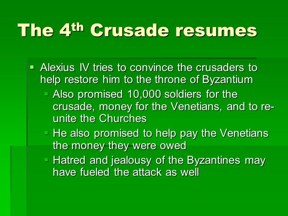 The 4 th Crusade resumes  Alexius IV tries to convince the crusaders to help restore him to the throne of Byzantium  Also promised 10,000 soldiers for the crusade, money for the Venetians, and to re- unite the Churches  He also promised to help pay the Venetians the money they were owed  Hatred and jealousy of the Byzantines may have fueled the attack as well