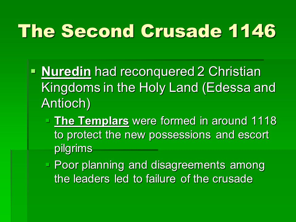 The Second Crusade 1146  Nuredin had reconquered 2 Christian Kingdoms in the Holy Land (Edessa and Antioch)  The Templars were formed in around 1118 to protect the new possessions and escort pilgrims  Poor planning and disagreements among the leaders led to failure of the crusade