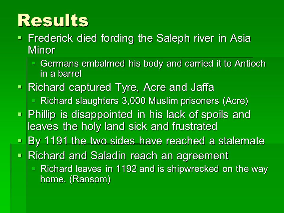 Results  Frederick died fording the Saleph river in Asia Minor  Germans embalmed his body and carried it to Antioch in a barrel  Richard captured Tyre, Acre and Jaffa  Richard slaughters 3,000 Muslim prisoners (Acre)  Phillip is disappointed in his lack of spoils and leaves the holy land sick and frustrated  By 1191 the two sides have reached a stalemate  Richard and Saladin reach an agreement  Richard leaves in 1192 and is shipwrecked on the way home.