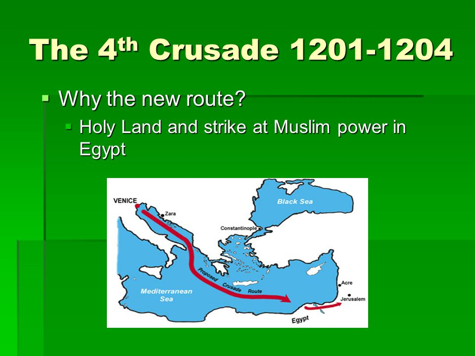 The 4 th Crusade 1201-1204  Why the new route  Holy Land and strike at Muslim power in Egypt