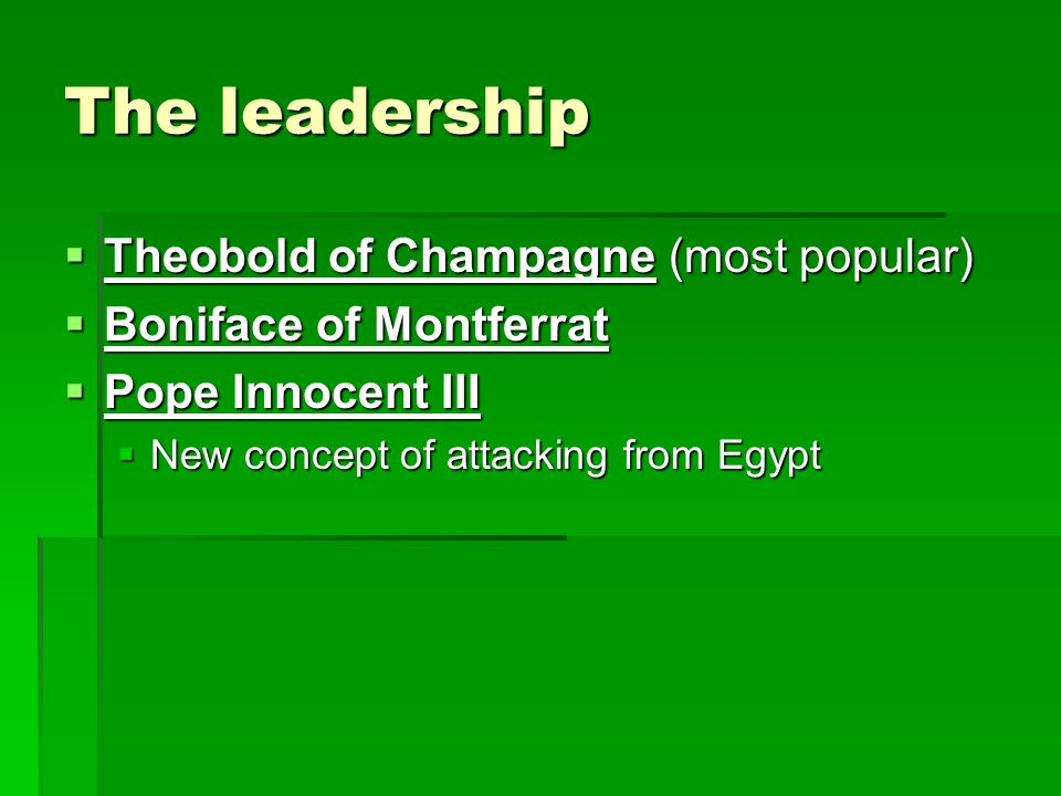 The leadership  Theobold of Champagne (most popular)  Boniface of Montferrat  Pope Innocent III  New concept of attacking from Egypt