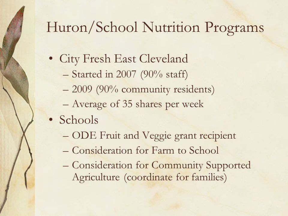 Huron/School Nutrition Programs City Fresh East Cleveland –Started in 2007 (90% staff) –2009 (90% community residents) –Average of 35 shares per week Schools –ODE Fruit and Veggie grant recipient –Consideration for Farm to School –Consideration for Community Supported Agriculture (coordinate for families)