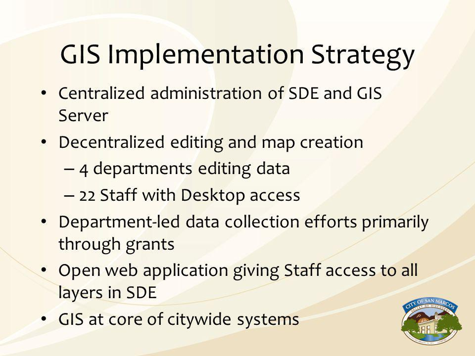 GIS Implementation Strategy Centralized administration of SDE and GIS Server Decentralized editing and map creation – 4 departments editing data – 22
