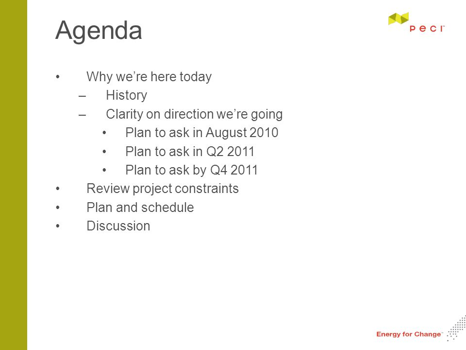 Agenda Why we're here today –History –Clarity on direction we're going Plan to ask in August 2010 Plan to ask in Q2 2011 Plan to ask by Q4 2011 Review project constraints Plan and schedule Discussion