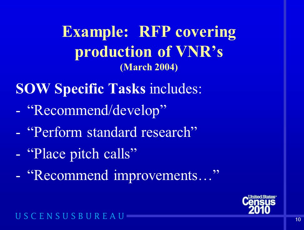 10 Example: RFP covering production of VNR's (March 2004) SOW Specific Tasks includes: - Recommend/develop - Perform standard research - Place pitch calls - Recommend improvements…