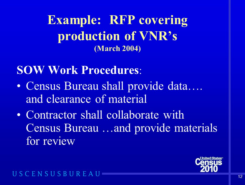 12 Example: RFP covering production of VNR's (March 2004) SOW Work Procedures : Census Bureau shall provide data….