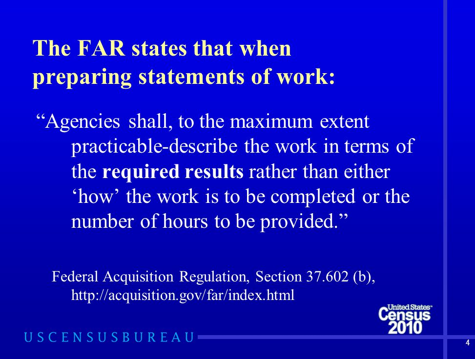 4 The FAR states that when preparing statements of work: Agencies shall, to the maximum extent practicable-describe the work in terms of the required results rather than either 'how' the work is to be completed or the number of hours to be provided. Federal Acquisition Regulation, Section 37.602 (b), http://acquisition.gov/far/index.html