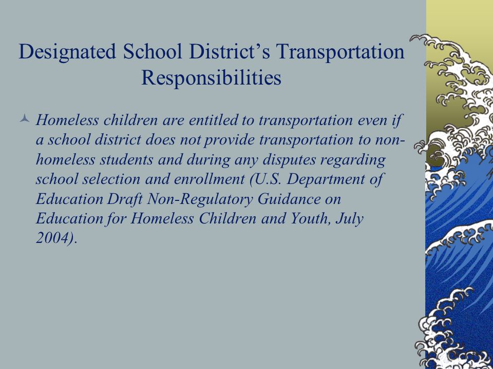 Designated School District's Transportation Responsibilities Homeless children are entitled to transportation even if a school district does not provi