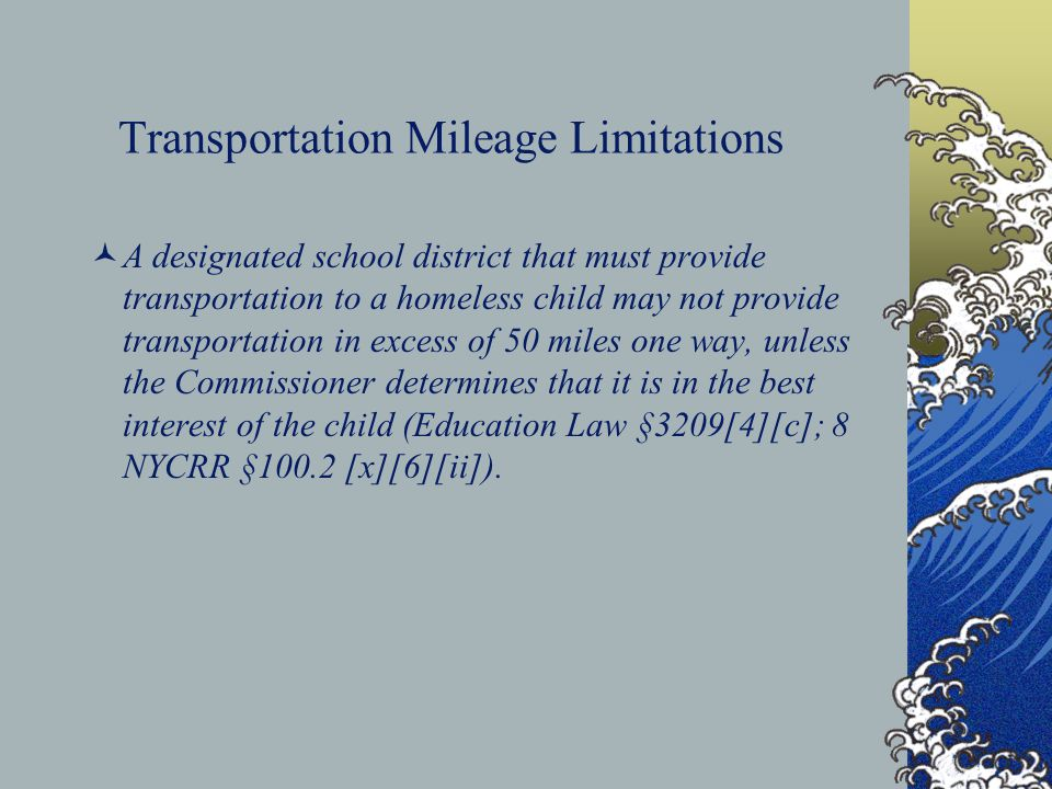 Transportation Mileage Limitations A designated school district that must provide transportation to a homeless child may not provide transportation in