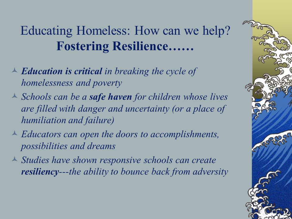 Educating Homeless: How can we help? Fostering Resilience…… Education is critical in breaking the cycle of homelessness and poverty Schools can be a s