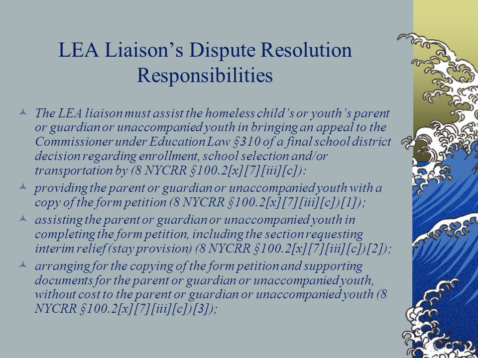 LEA Liaison's Dispute Resolution Responsibilities The LEA liaison must assist the homeless child's or youth's parent or guardian or unaccompanied yout